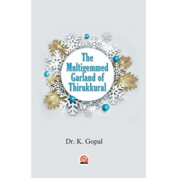 : THE MULTIGEMMED GARLAND OF THIRUKKURAL by Dr K Gopal,