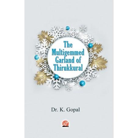 : THE MULTIGEMMED GARLAND OF THIRUKKURAL by Dr K Gopal,